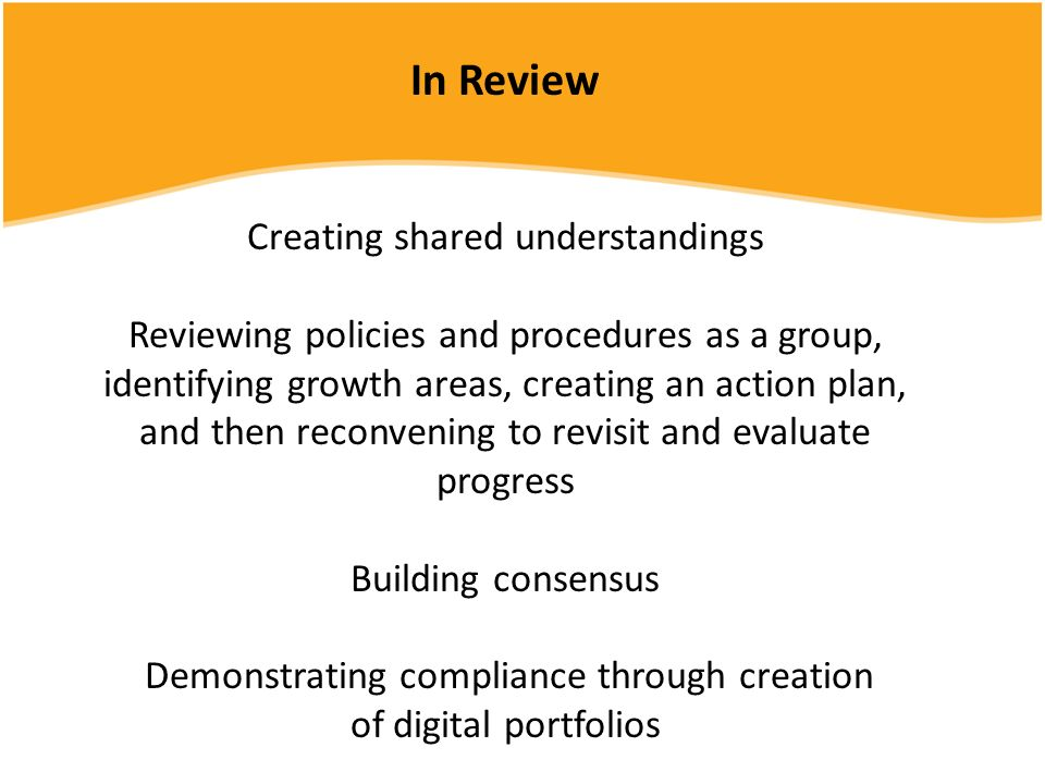 In Review Creating shared understandings Reviewing policies and procedures as a group, identifying growth areas, creating an action plan, and then reconvening to revisit and evaluate progress Building consensus Demonstrating compliance through creation of digital portfolios