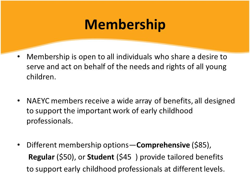 Membership Membership is open to all individuals who share a desire to serve and act on behalf of the needs and rights of all young children.