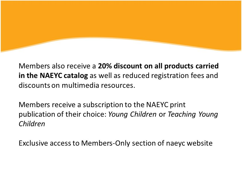 Members also receive a 20% discount on all products carried in the NAEYC catalog as well as reduced registration fees and discounts on multimedia resources.