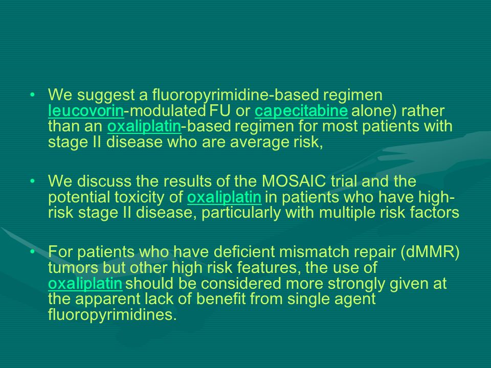 We suggest a fluoropyrimidine-based regimen leucovorin-modulated FU or capecitabine alone) rather than an oxaliplatin-based regimen for most patients with stage II disease who are average risk,