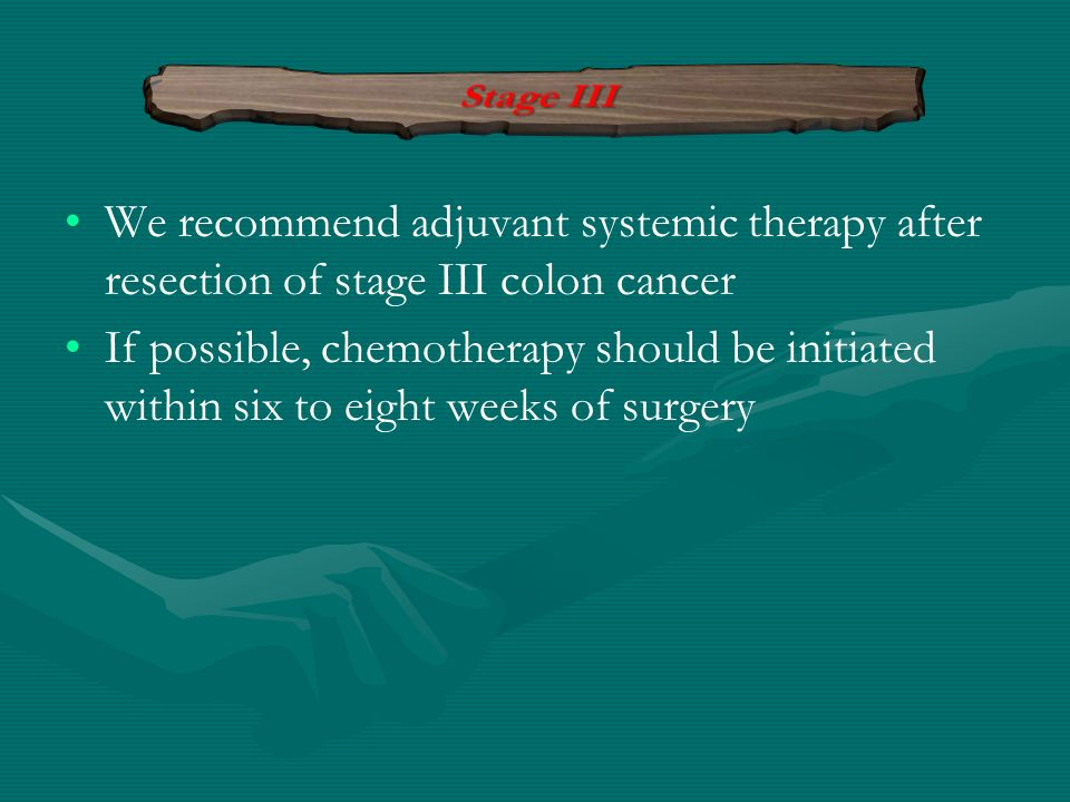 Stage III We recommend adjuvant systemic therapy after resection of stage III colon cancer.