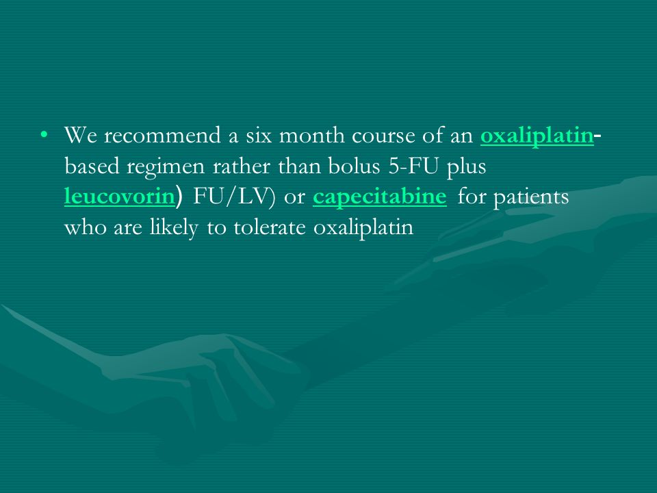 We recommend a six month course of an oxaliplatin-based regimen rather than bolus 5-FU plus leucovorin (FU/LV) or capecitabine for patients who are likely to tolerate oxaliplatin