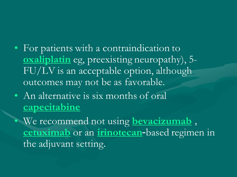 For patients with a contraindication to oxaliplatin eg, preexisting neuropathy), 5-FU/LV is an acceptable option, although outcomes may not be as favorable.