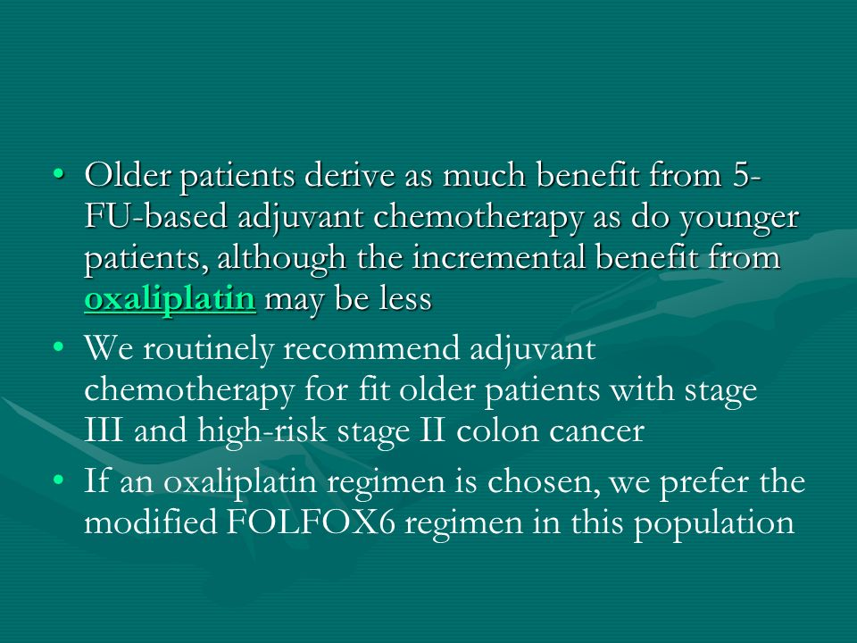 Older patients derive as much benefit from 5-FU-based adjuvant chemotherapy as do younger patients, although the incremental benefit from oxaliplatin may be less