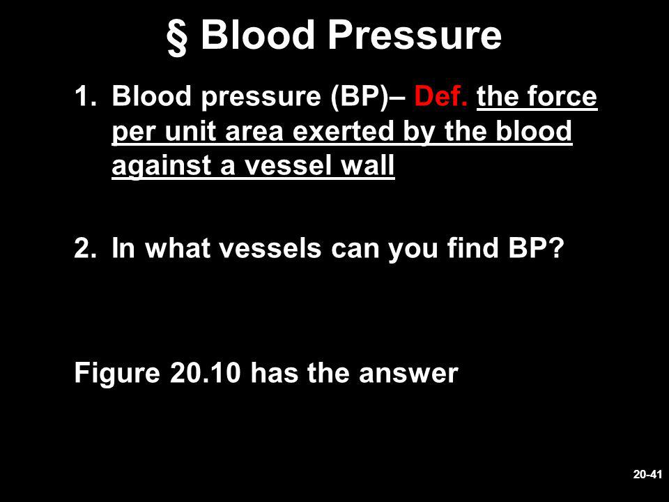 § Blood Pressure Blood pressure (BP)– Def. the force per unit area exerted by the blood against a vessel wall.