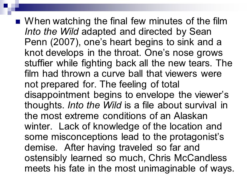 When watching the final few minutes of the film Into the Wild adapted and directed by Sean Penn (2007), one's heart begins to sink and a knot develops in the throat.