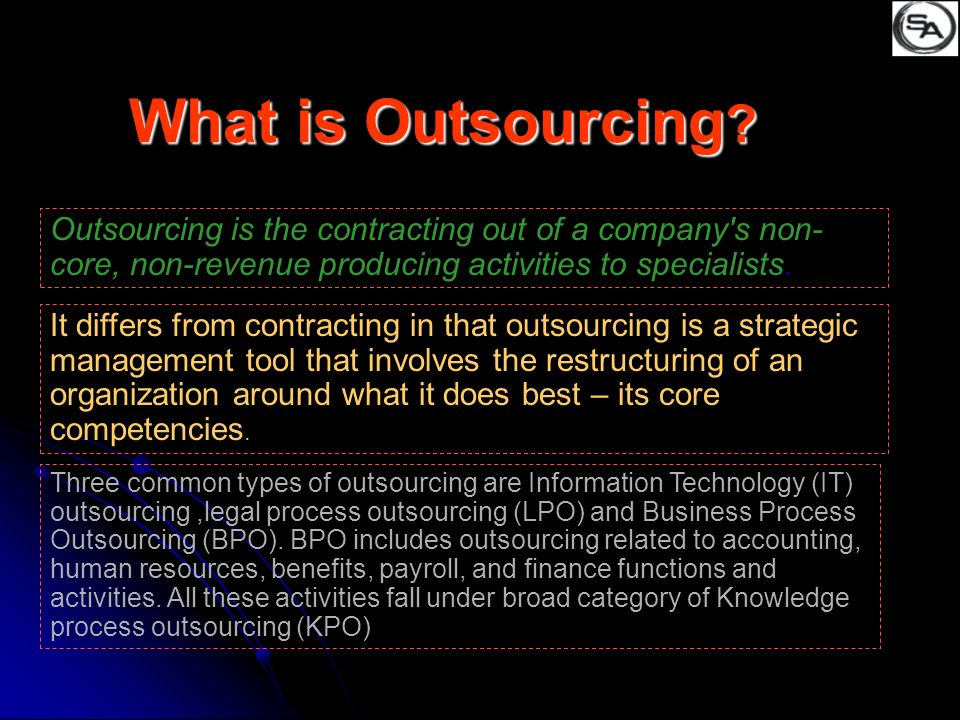 What is Outsourcing Outsourcing is the contracting out of a company s non-core, non-revenue producing activities to specialists.