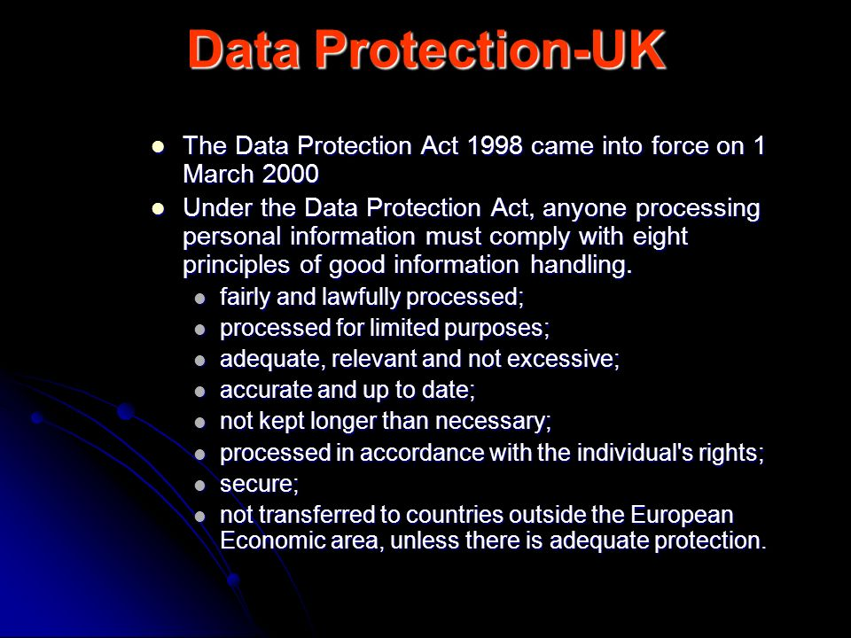 Data Protection-UK The Data Protection Act 1998 came into force on 1 March 2000.