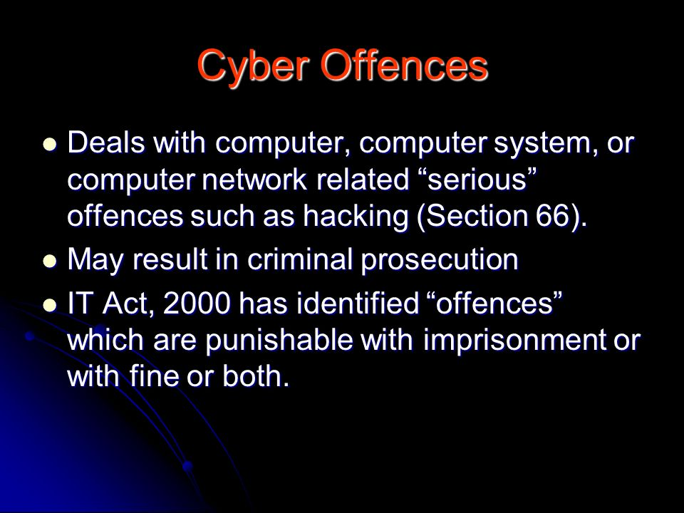 Cyber Offences Deals with computer, computer system, or computer network related serious offences such as hacking (Section 66).