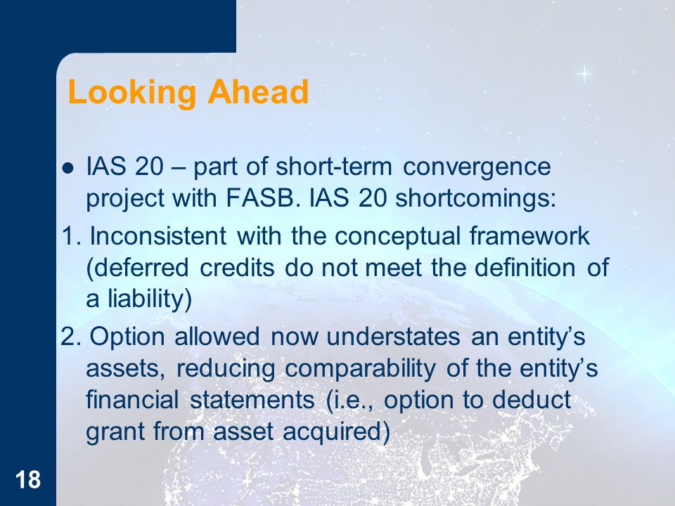Looking Ahead IAS 20 – part of short-term convergence project with FASB. IAS 20 shortcomings: