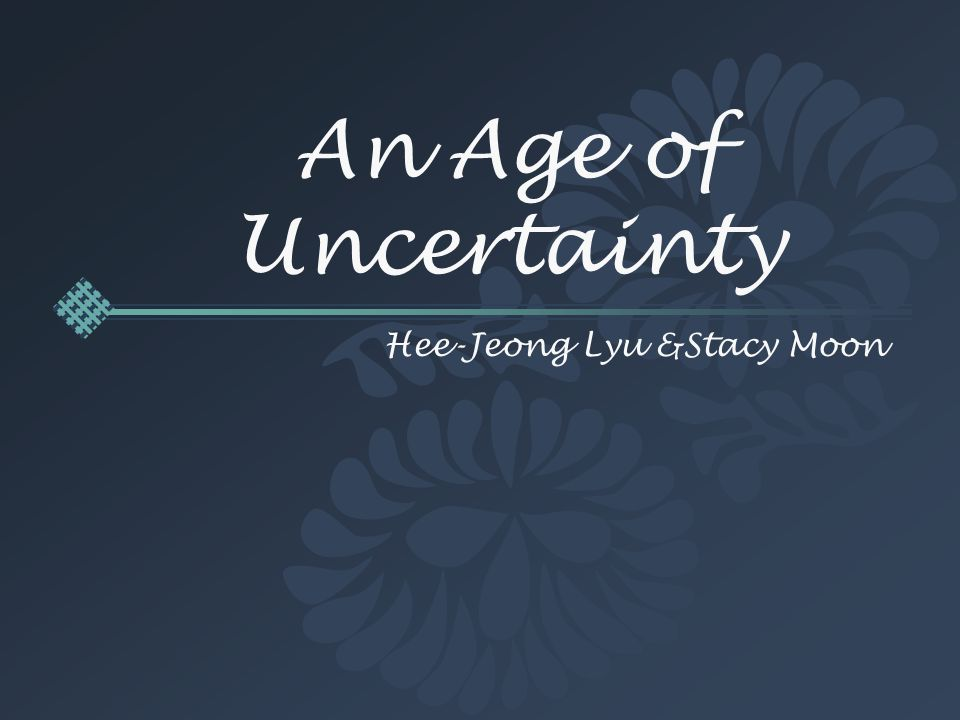 An Age of Uncertainty Hee-Jeong Lyu &Stacy Moon