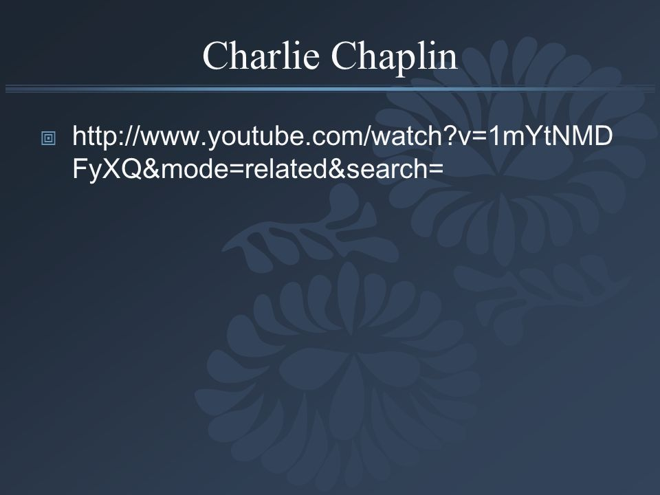 Charlie Chaplin http://www.youtube.com/watch v=1mYtNMDFyXQ&mode=related&search=