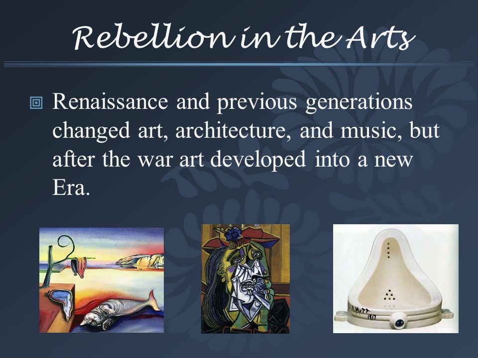 Rebellion in the Arts Renaissance and previous generations changed art, architecture, and music, but after the war art developed into a new Era.