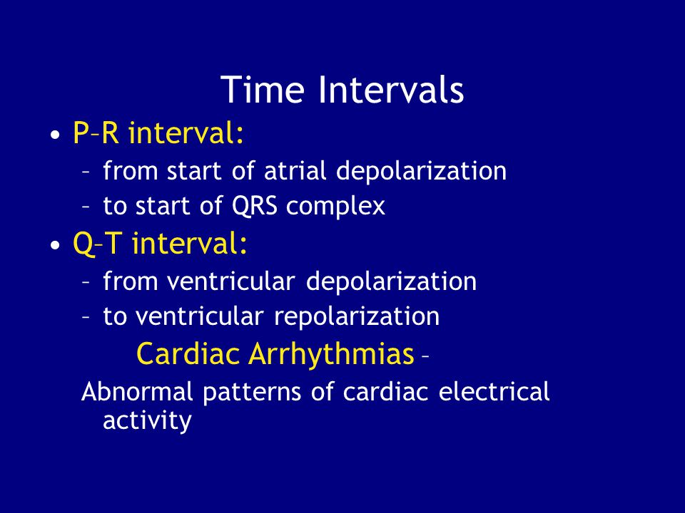 Time Intervals P–R interval: Q–T interval: Cardiac Arrhythmias –