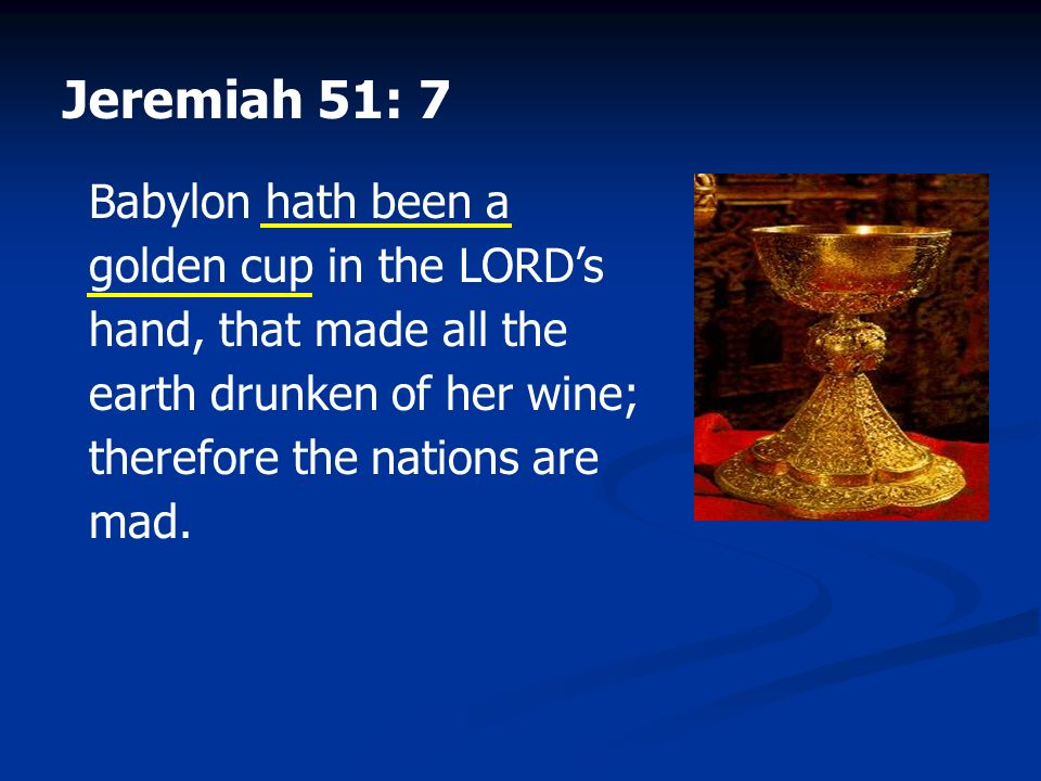 Jeremiah 51: 7 Babylon hath been a golden cup in the LORD's hand, that made all the earth drunken of her wine; therefore the nations are mad.