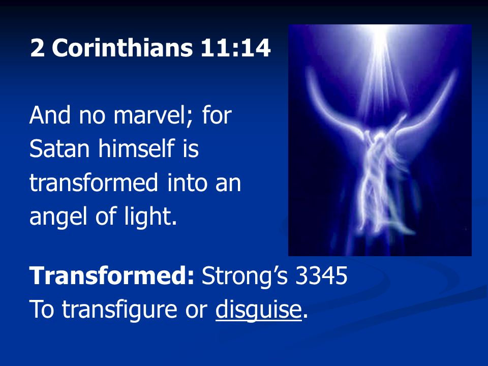 2 Corinthians 11:14 And no marvel; for Satan himself is transformed into an angel of light. Transformed: Strong's 3345.