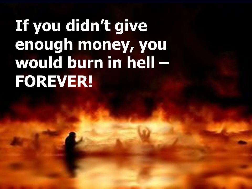 If you didn't give enough money, you would burn in hell – FOREVER!
