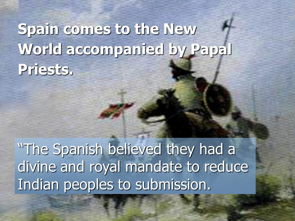 Spain comes to the New World accompanied by Papal Priests.