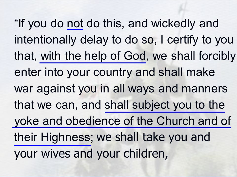 If you do not do this, and wickedly and intentionally delay to do so, I certify to you that, with the help of God, we shall forcibly enter into your country and shall make war against you in all ways and manners that we can, and shall subject you to the yoke and obedience of the Church and of their Highness; we shall take you and your wives and your children,