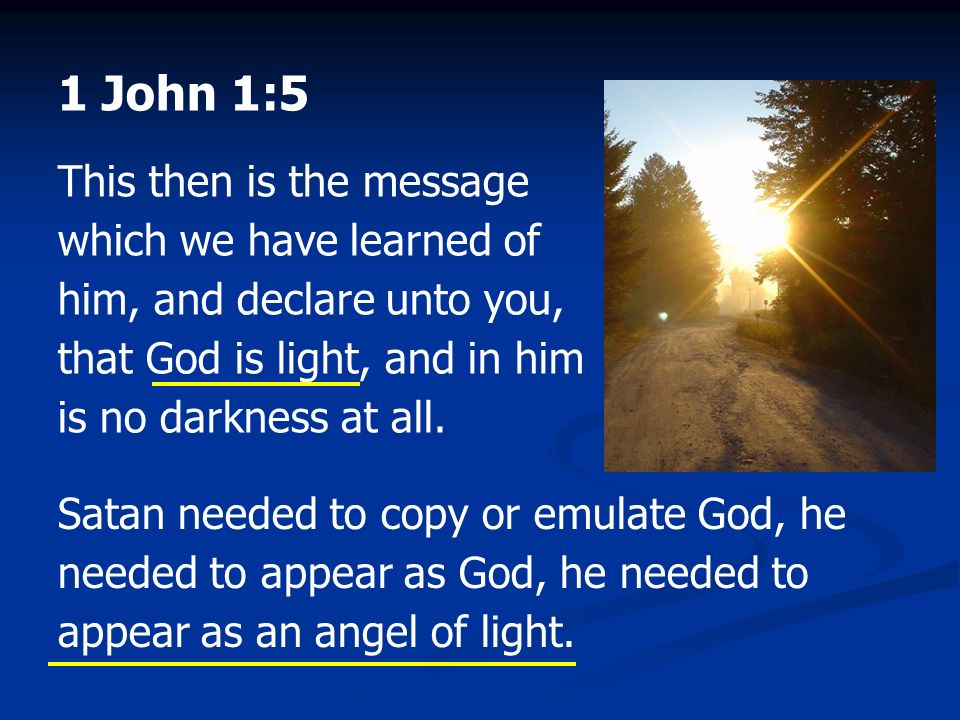 1 John 1:5 This then is the message which we have learned of him, and declare unto you, that God is light, and in him is no darkness at all.