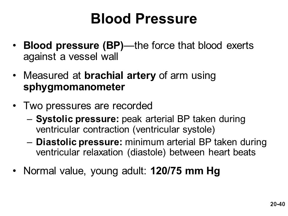 Blood Pressure Blood pressure (BP)—the force that blood exerts against a vessel wall. Measured at brachial artery of arm using sphygmomanometer.
