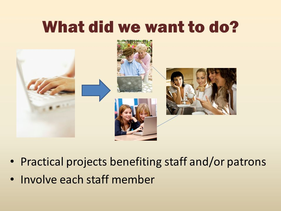 What did we want to do. Practical projects benefiting staff and/or patrons.