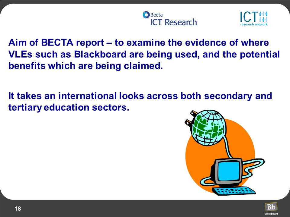Aim of BECTA report – to examine the evidence of where VLEs such as Blackboard are being used, and the potential benefits which are being claimed.