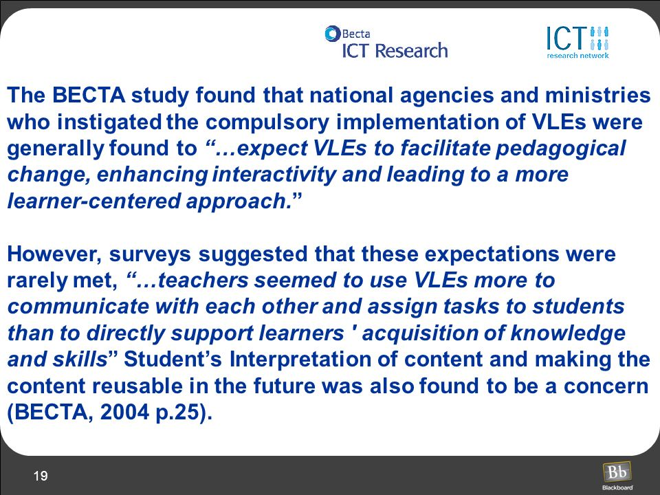 The BECTA study found that national agencies and ministries who instigated the compulsory implementation of VLEs were generally found to …expect VLEs to facilitate pedagogical change, enhancing interactivity and leading to a more learner-centered approach.