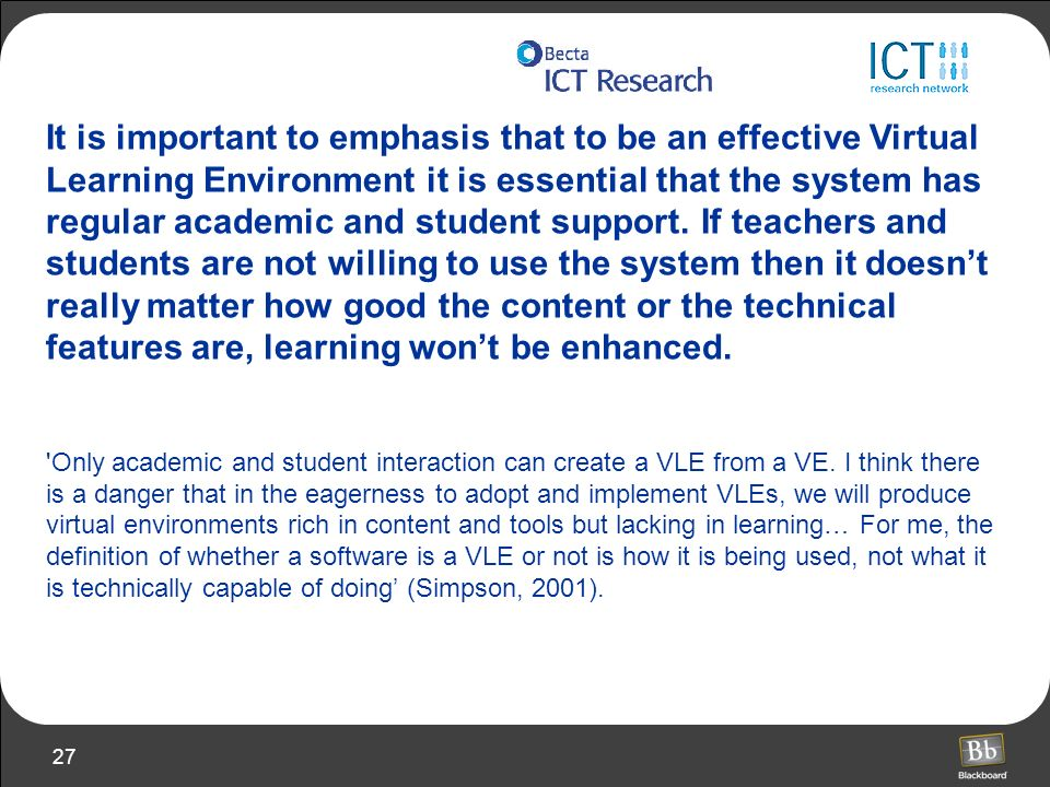 It is important to emphasis that to be an effective Virtual Learning Environment it is essential that the system has regular academic and student support. If teachers and students are not willing to use the system then it doesn't really matter how good the content or the technical features are, learning won't be enhanced.