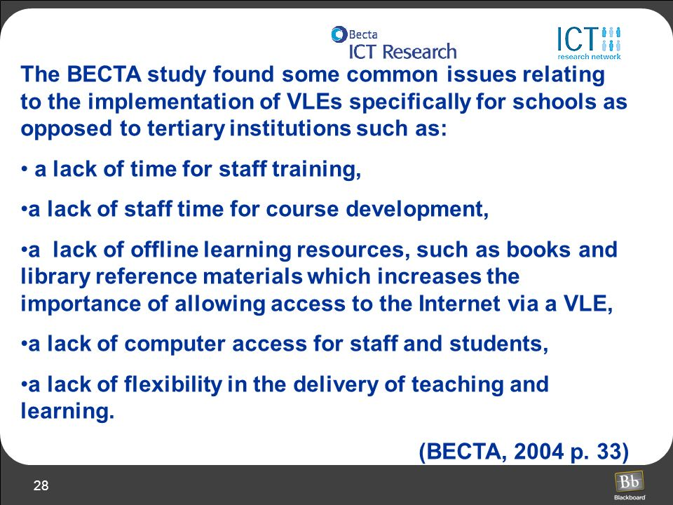 The BECTA study found some common issues relating to the implementation of VLEs specifically for schools as opposed to tertiary institutions such as: