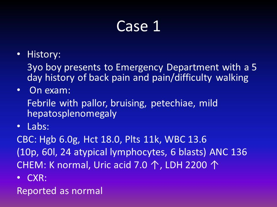 Case 1History: 3yo boy presents to Emergency Department with a 5 day history of back pain and pain/difficulty walking.