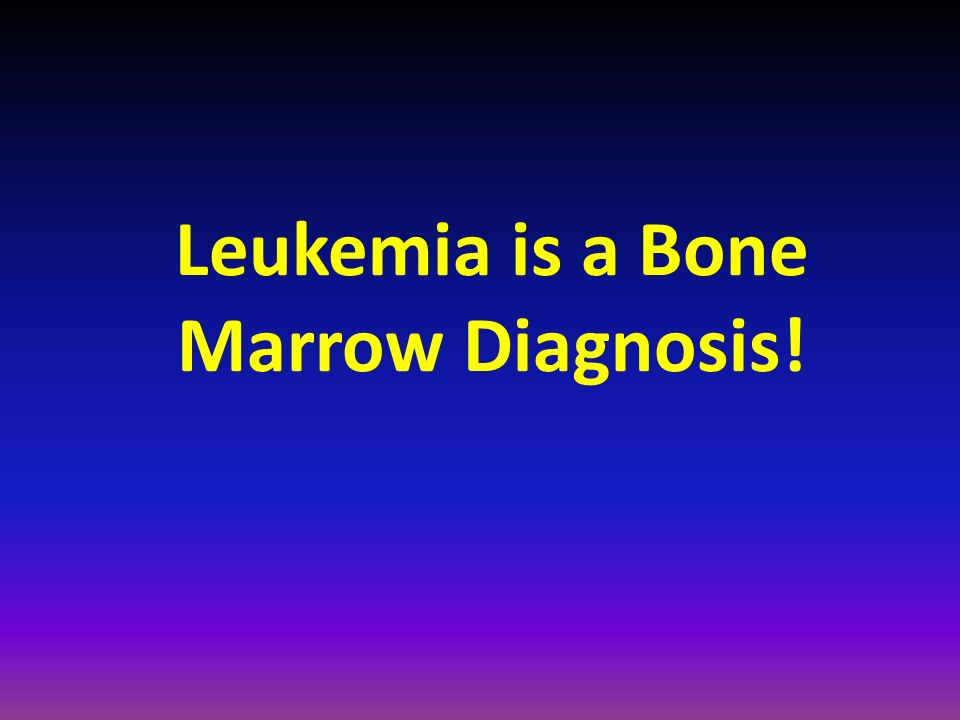Leukemia is a Bone Marrow Diagnosis!