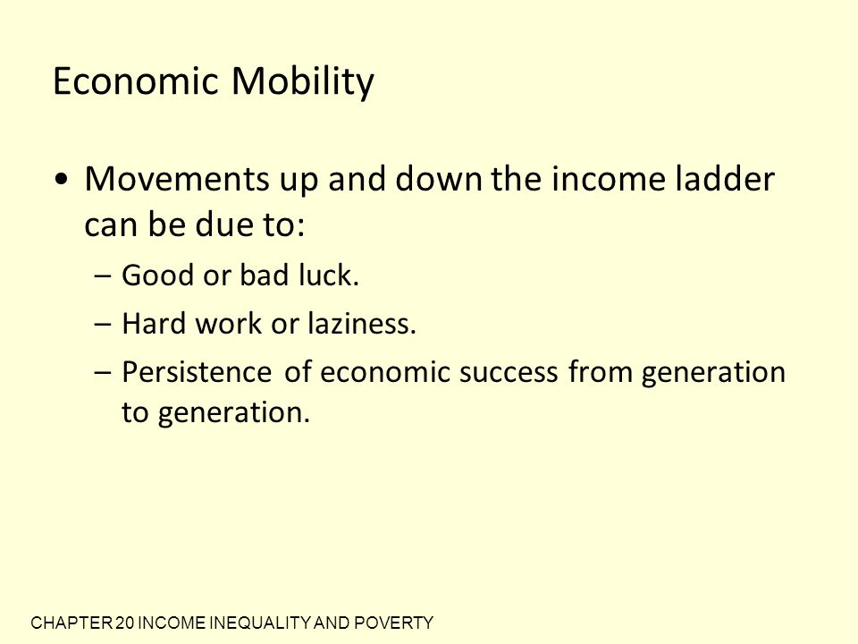 Economic Mobility Movements up and down the income ladder can be due to: Good or bad luck. Hard work or laziness.