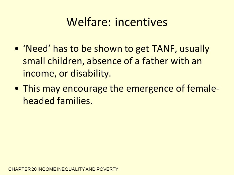 Welfare: incentives 'Need' has to be shown to get TANF, usually small children, absence of a father with an income, or disability.