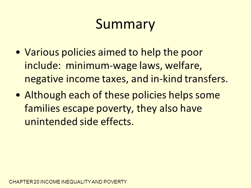 Summary Various policies aimed to help the poor include: minimum-wage laws, welfare, negative income taxes, and in-kind transfers.