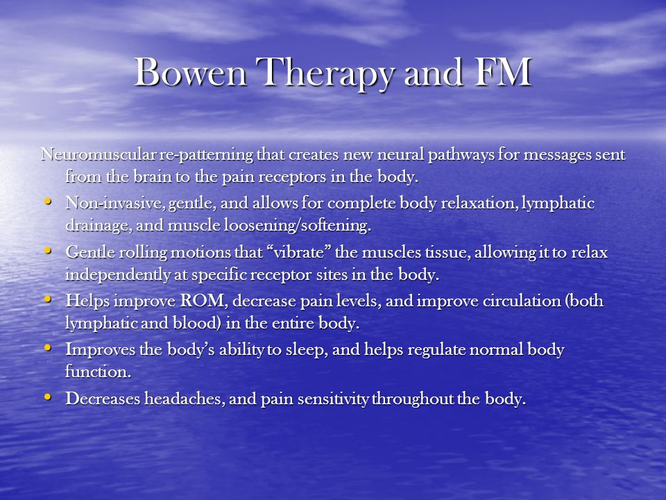 Bowen Therapy and FM Neuromuscular re-patterning that creates new neural pathways for messages sent from the brain to the pain receptors in the body.