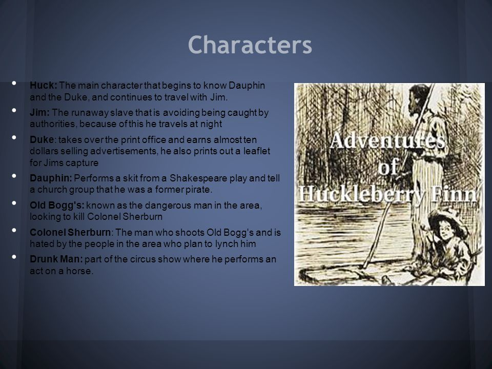 Characters Huck: The main character that begins to know Dauphin and the Duke, and continues to travel with Jim.