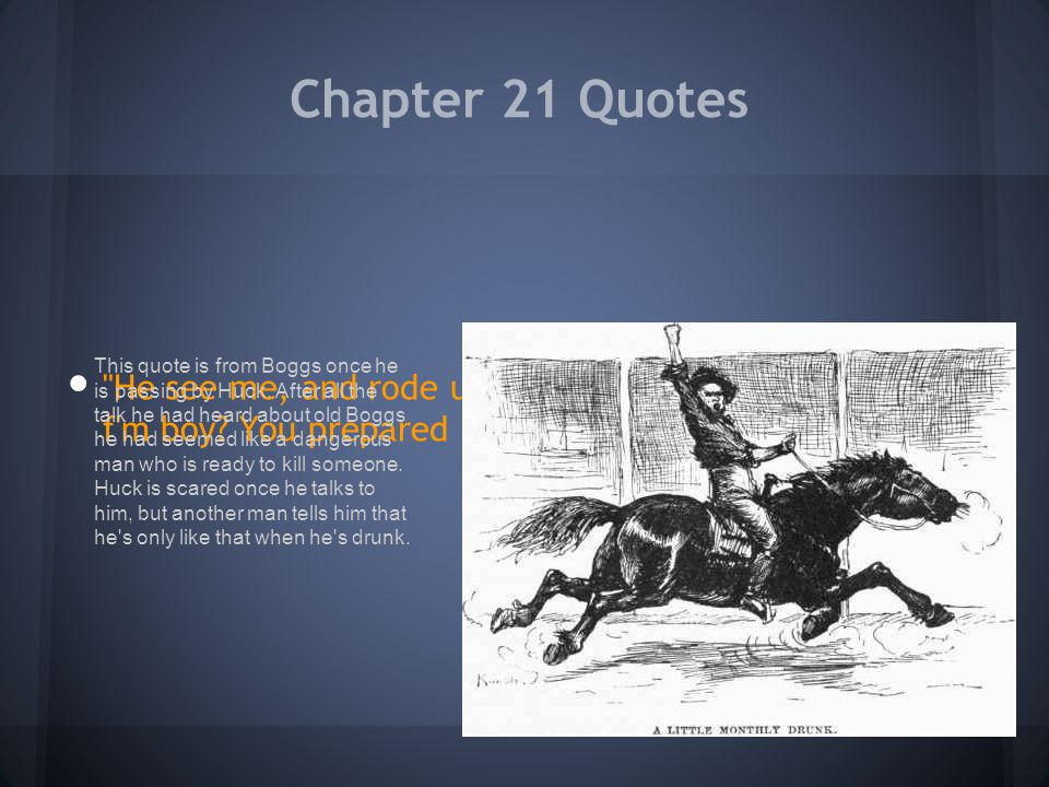 Chapter 21 Quotes He see me, and rode up and says: Whar d you come f m boy You prepared to die (page 127-128)