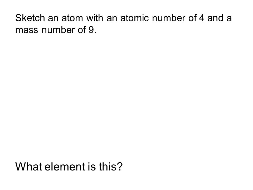 Sketch an atom with an atomic number of 4 and a mass number of 9.