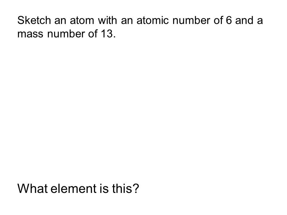 Sketch an atom with an atomic number of 6 and a mass number of 13.