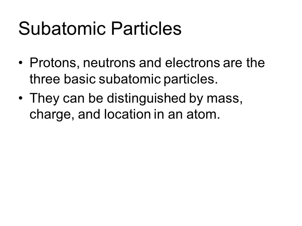 Subatomic Particles Protons, neutrons and electrons are the three basic subatomic particles.