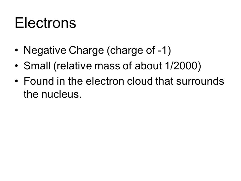 Electrons Negative Charge (charge of -1)