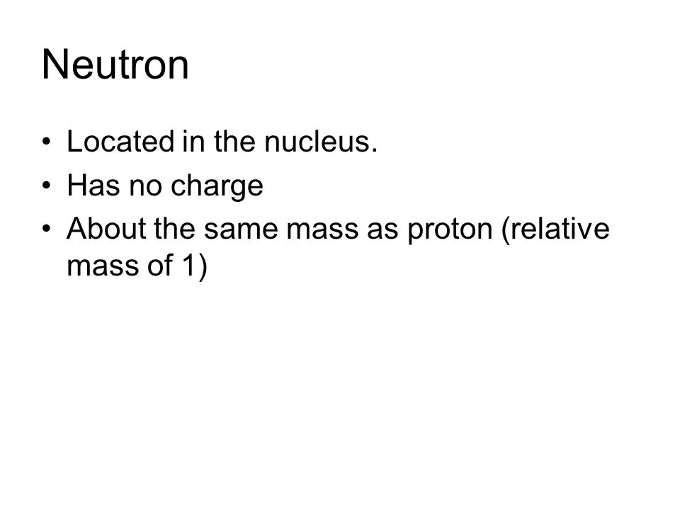 Neutron Located in the nucleus. Has no charge