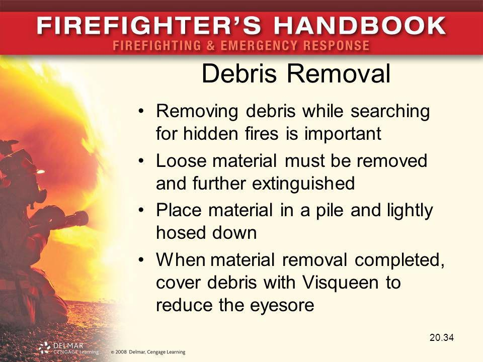 Debris Removal Removing debris while searching for hidden fires is important. Loose material must be removed and further extinguished.