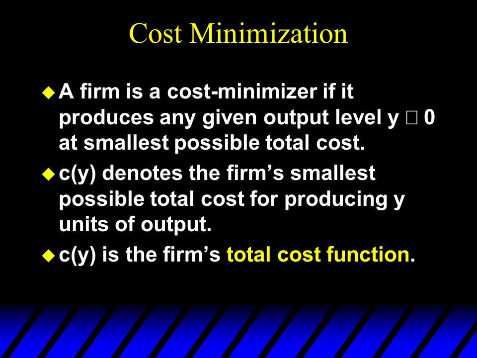 Cost Minimization A firm is a cost-minimizer if it produces any given output level y ³ 0 at smallest possible total cost.