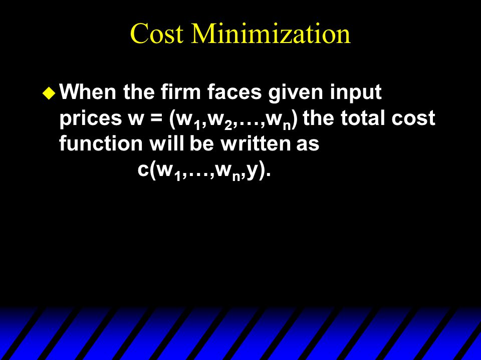 Cost Minimization When the firm faces given input prices w = (w1,w2,…,wn) the total cost function will be written as c(w1,…,wn,y).