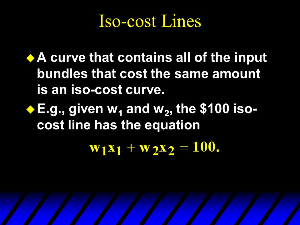 Iso-cost Lines A curve that contains all of the input bundles that cost the same amount is an iso-cost curve.