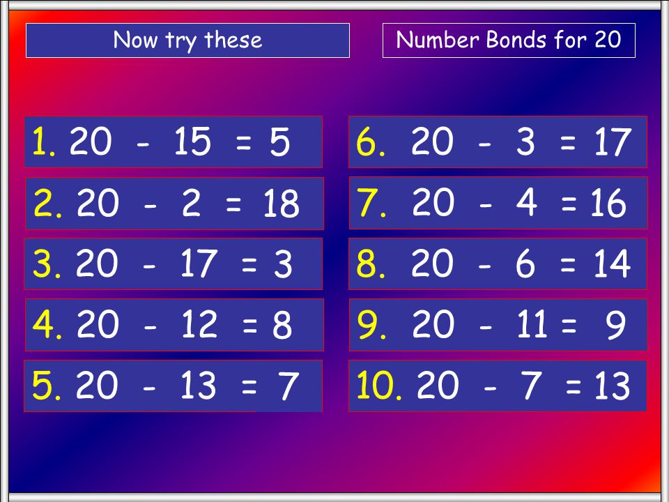 Now try these Number Bonds for 20. 1. 20 - 15 = 5. 6. 20 - 3 = 17. 2. 20 - 2 =
