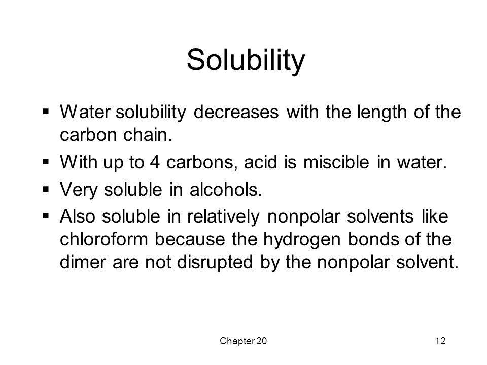 Solubility Water solubility decreases with the length of the carbon chain. With up to 4 carbons, acid is miscible in water.