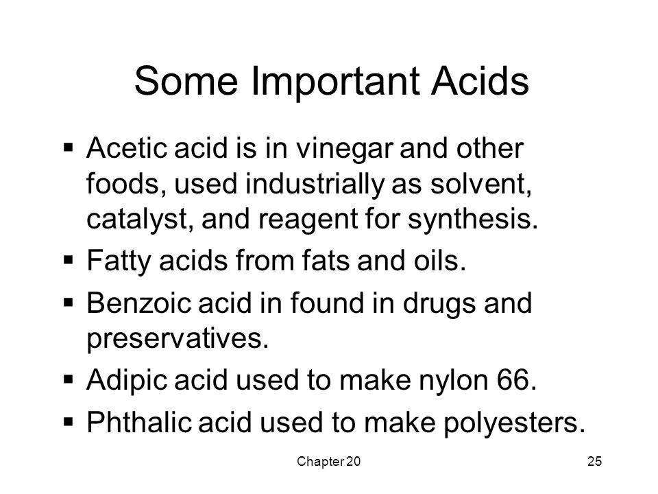 Some Important Acids Acetic acid is in vinegar and other foods, used industrially as solvent, catalyst, and reagent for synthesis.